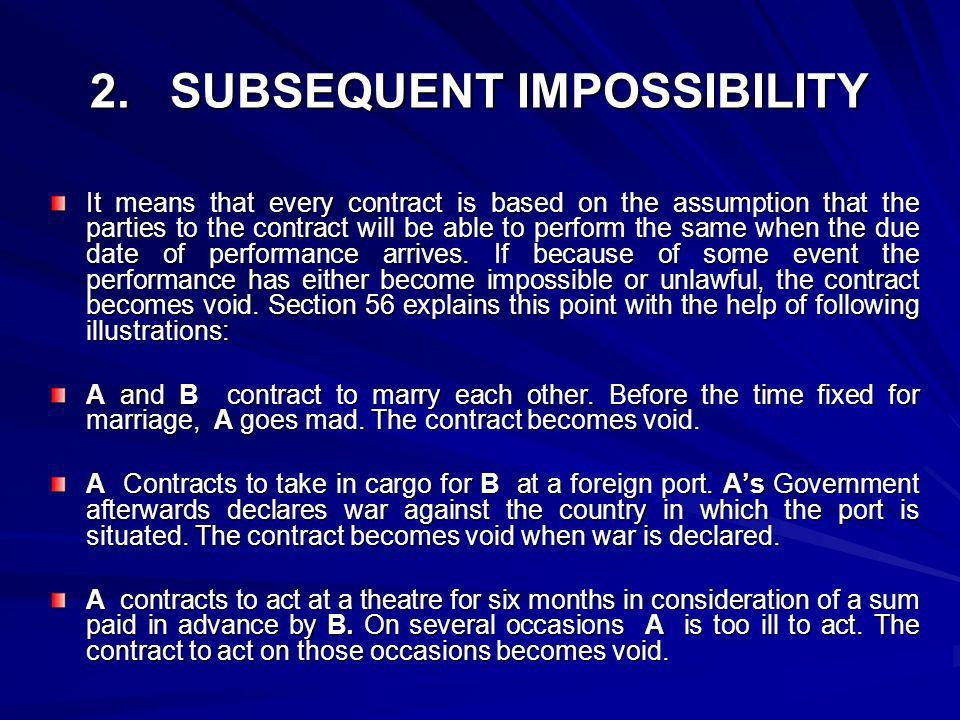 2. SUBSEQUENT IMPOSSIBILITY It means that every contract is based on the assumption that the parties to the contract will be able to perform the same
