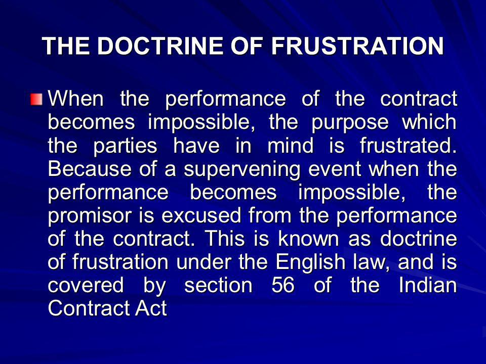 THE DOCTRINE OF FRUSTRATION When the performance of the contract becomes impossible, the purpose which the parties have in mind is frustrated. Because