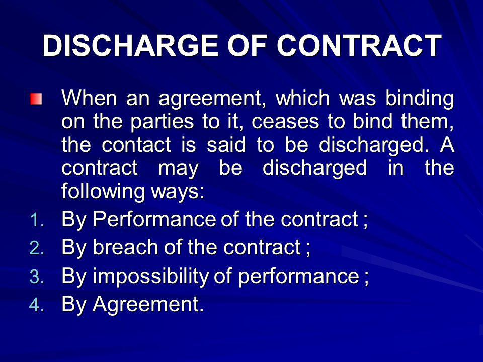 When an agreement, which was binding on the parties to it, ceases to bind them, the contact is said to be discharged. A contract may be discharged in