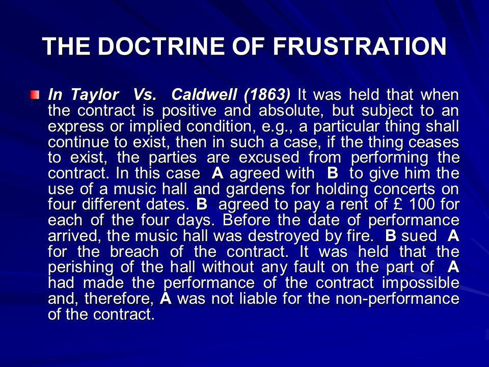 THE DOCTRINE OF FRUSTRATION In Taylor Vs. Caldwell (1863) It was held that when the contract is positive and absolute, but subject to an express or im