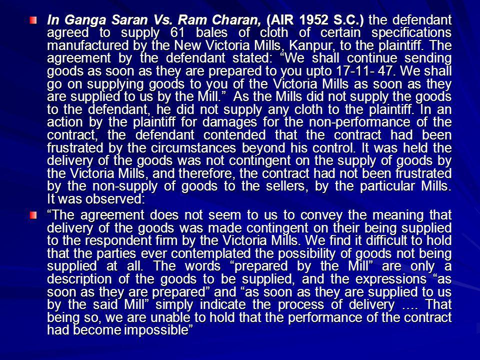 In Ganga Saran Vs. Ram Charan, (AIR 1952 S.C.) the defendant agreed to supply 61 bales of cloth of certain specifications manufactured by the New Vict