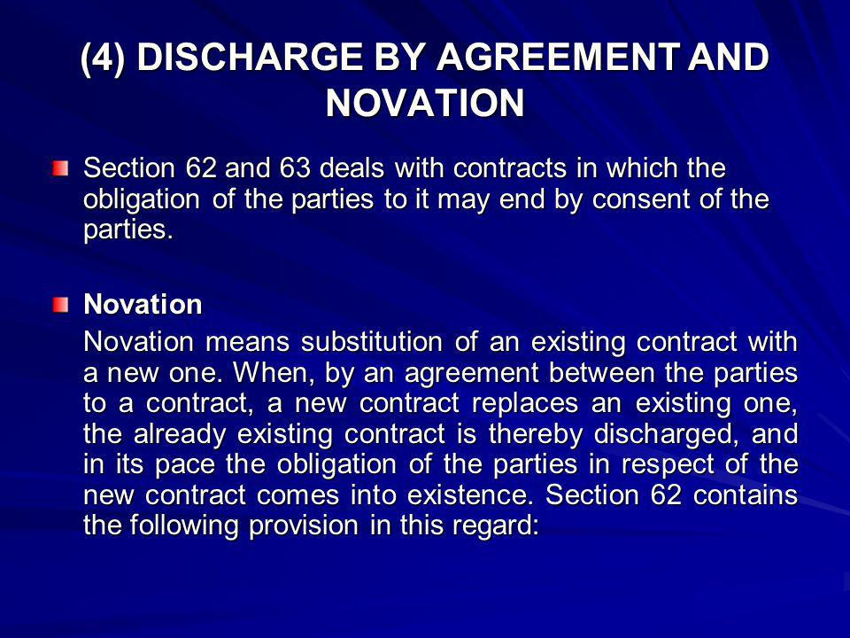 (4) DISCHARGE BY AGREEMENT AND NOVATION Section 62 and 63 deals with contracts in which the obligation of the parties to it may end by consent of the