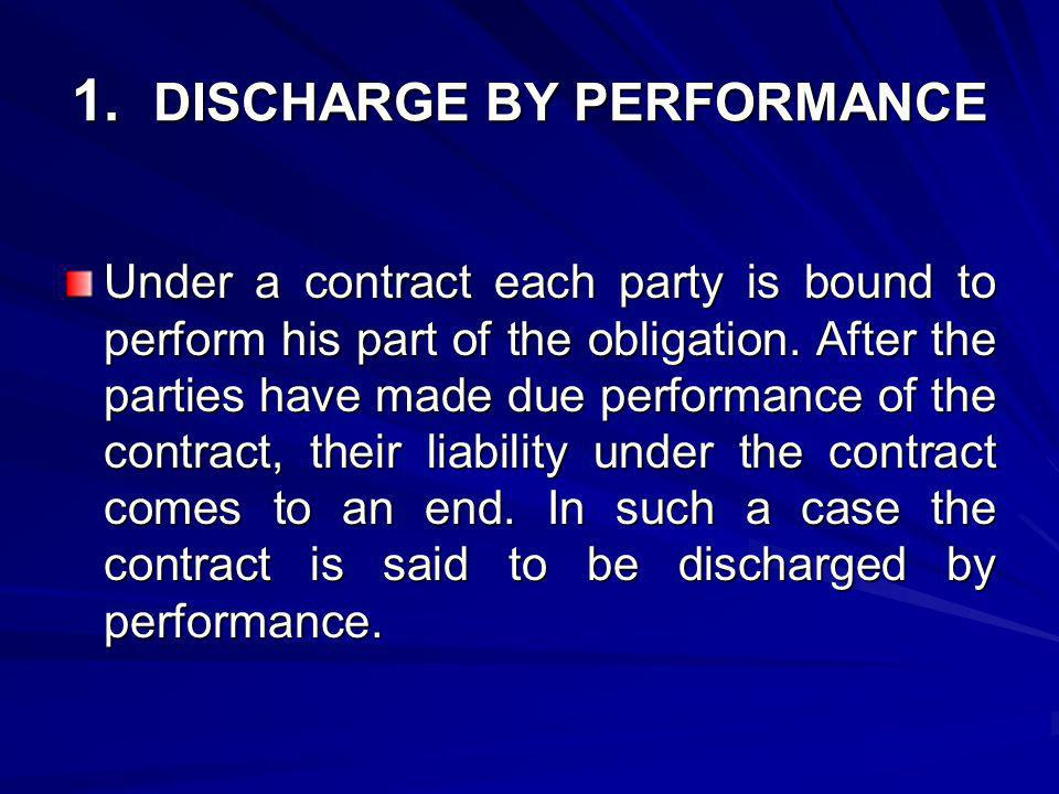 1. DISCHARGE BY PERFORMANCE Under a contract each party is bound to perform his part of the obligation. After the parties have made due performance of