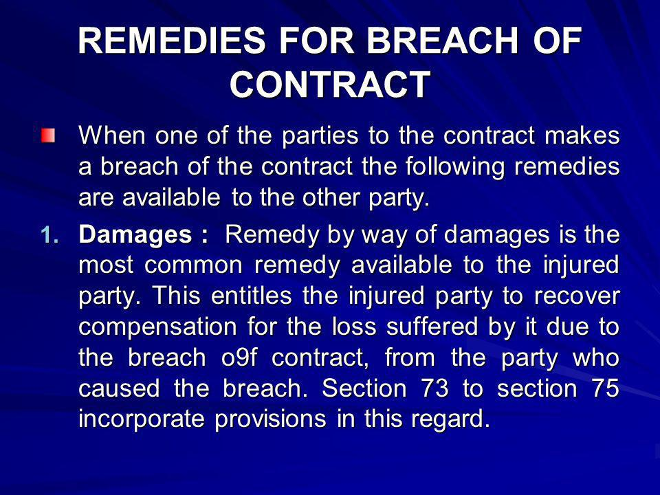 When one of the parties to the contract makes a breach of the contract the following remedies are available to the other party. 1. Damages : Remedy by