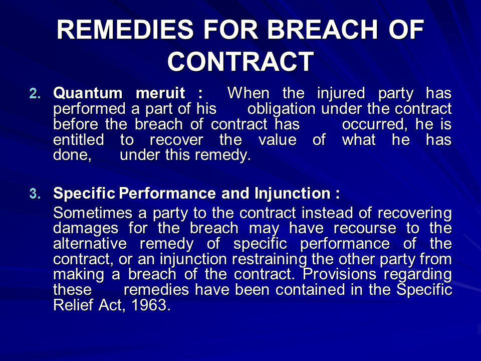 REMEDIES FOR BREACH OF CONTRACT 2. Quantum meruit : When the injured party has performed a part of his obligation under the contract before the breach