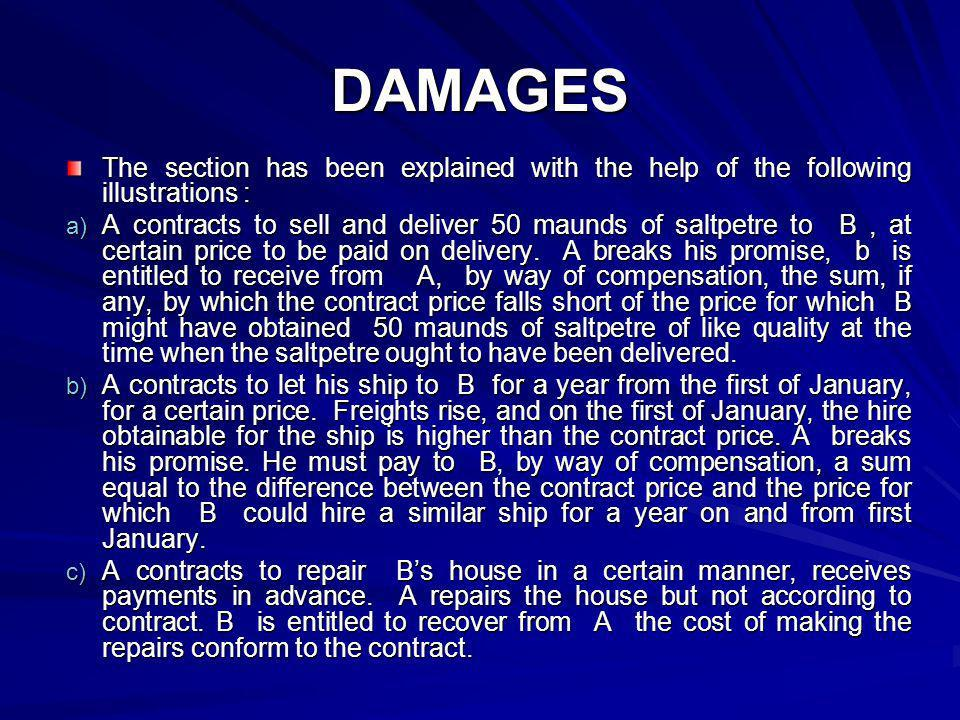 DAMAGES The section has been explained with the help of the following illustrations : a) A contracts to sell and deliver 50 maunds of saltpetre to B,