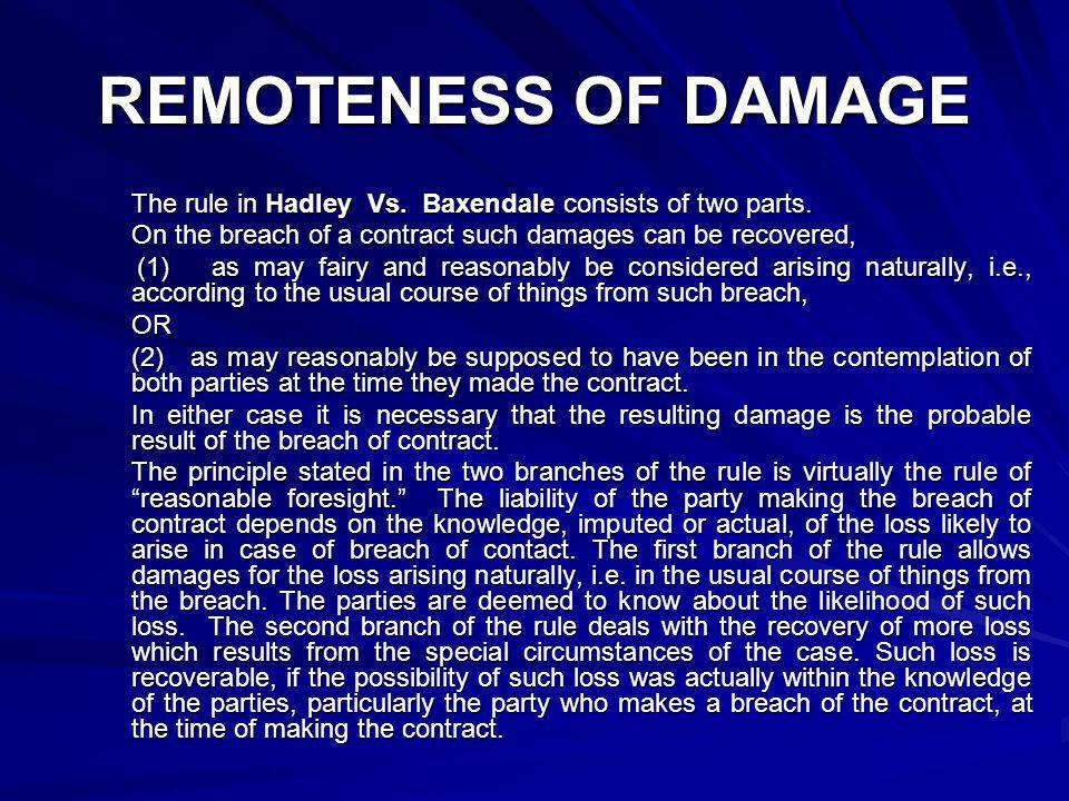 REMOTENESS OF DAMAGE The rule in Hadley Vs. Baxendale consists of two parts. On the breach of a contract such damages can be recovered, (1) as may fai