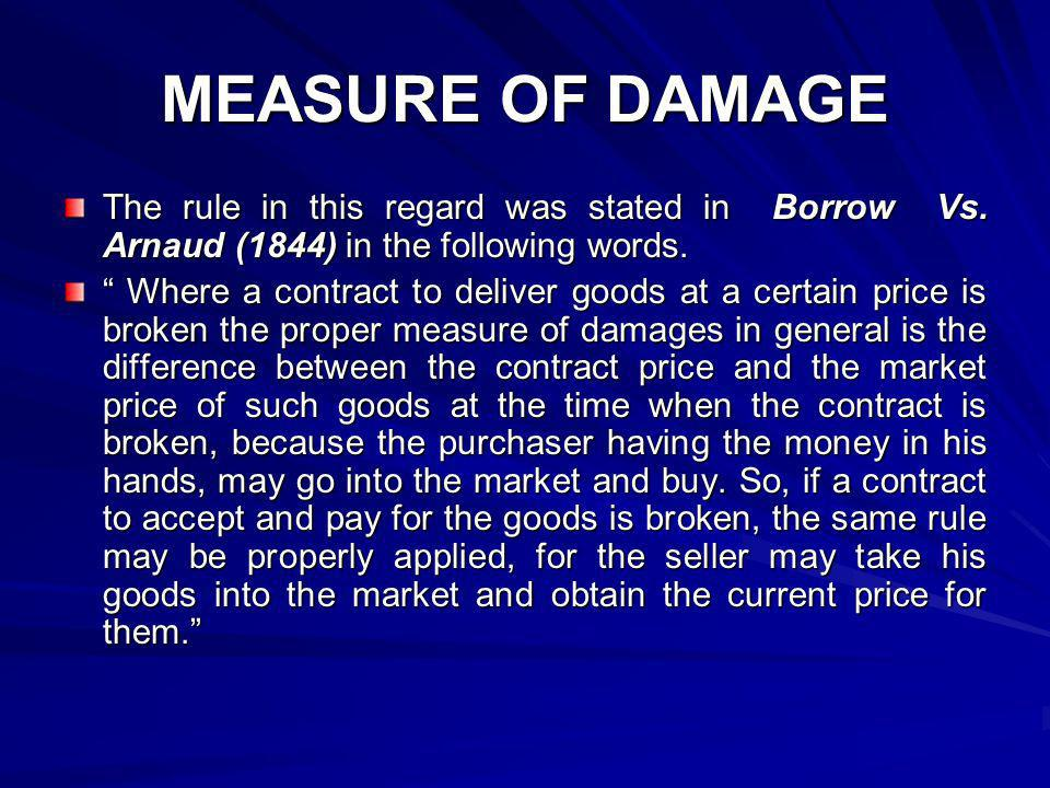 MEASURE OF DAMAGE The rule in this regard was stated in Borrow Vs. Arnaud (1844) in the following words. Where a contract to deliver goods at a certai