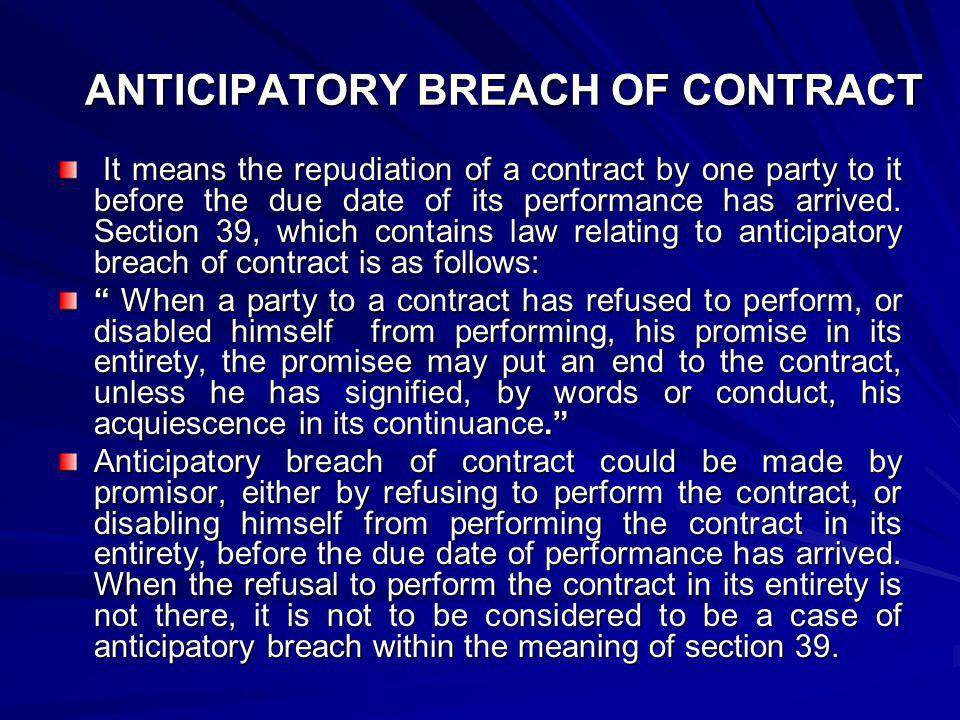 ANTICIPATORY BREACH OF CONTRACT It means the repudiation of a contract by one party to it before the due date of its performance has arrived. Section