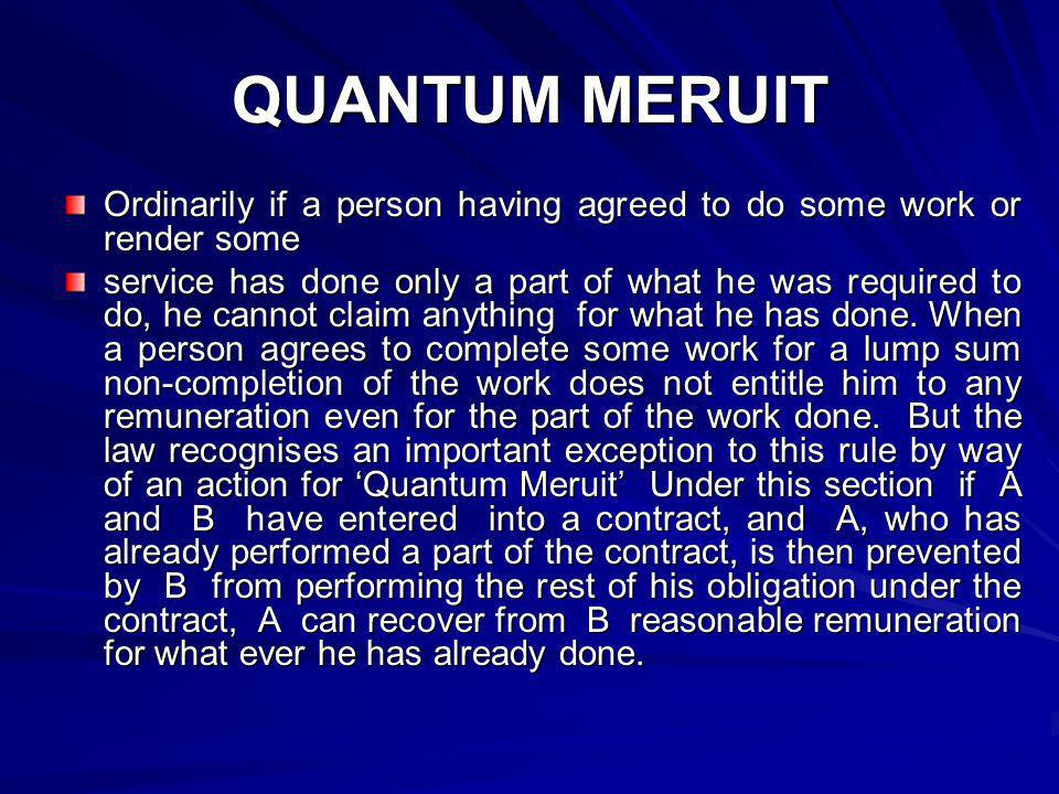 QUANTUM MERUIT Ordinarily if a person having agreed to do some work or render some service has done only a part of what he was required to do, he cann