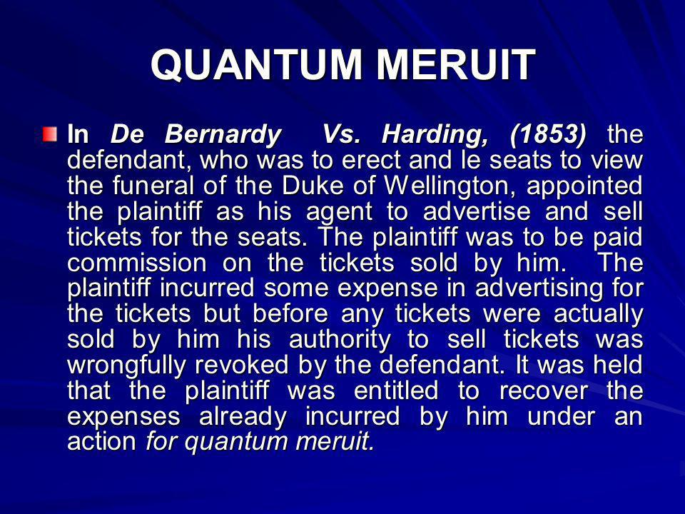 QUANTUM MERUIT In De Bernardy Vs. Harding, (1853) the defendant, who was to erect and le seats to view the funeral of the Duke of Wellington, appointe