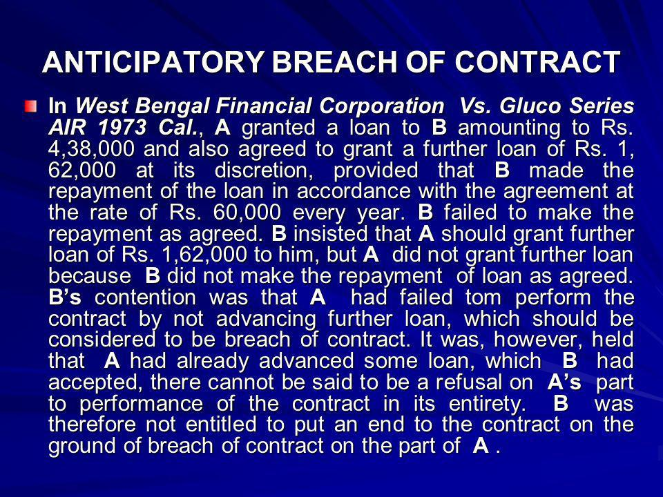 ANTICIPATORY BREACH OF CONTRACT The position is further explained by illustration (b) to section 39, which is under: A, a singer, enters into a contract with B, the manager of a theatre to sing at his theatre two nights in every week during the next two months, and B agrees to pay her 100 rupees for each nights performance.