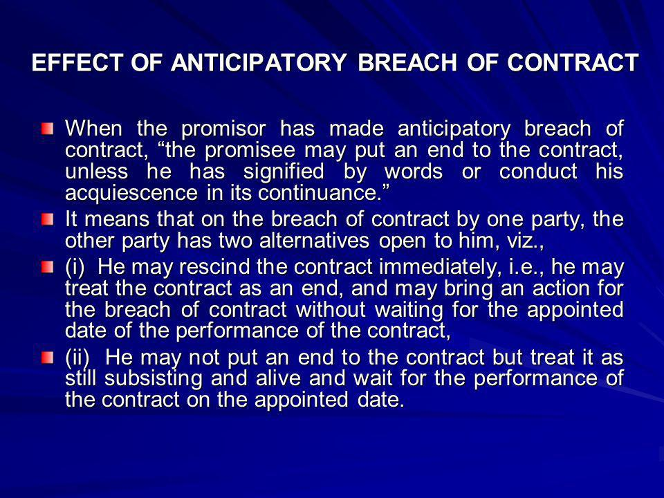 EFFECT OF ANTICIPATORY BREACH OF CONTRACT (i) ELECTION TO RESCIND THE CONTRACT When the promisee accepts the repudiation of the contract even before the due date of performance, and elects to treat the contract at an end, he is discharged from his obligation to perform the contract, and also gets a right to bring an action for the breach of contract, if he so likes, even before the due date of performance has arrived.
