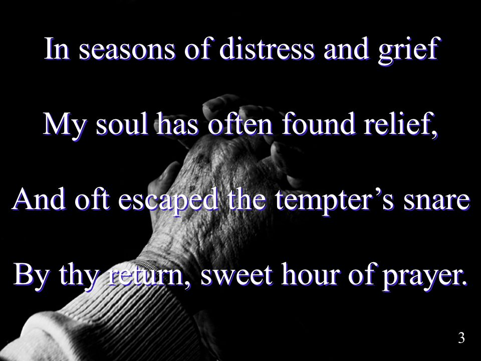 In seasons of distress and grief My soul has often found relief, And oft escaped the tempters snare By thy return, sweet hour of prayer. In seasons of