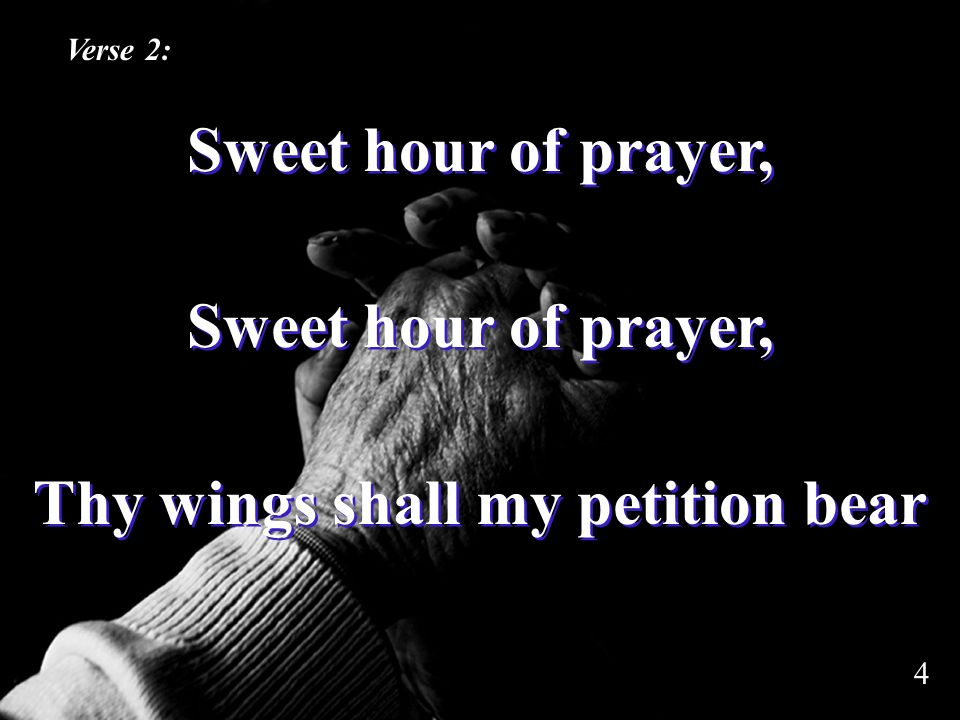 Sweet hour of prayer, Thy wings shall my petition bear Sweet hour of prayer, Thy wings shall my petition bear Verse 2: 4