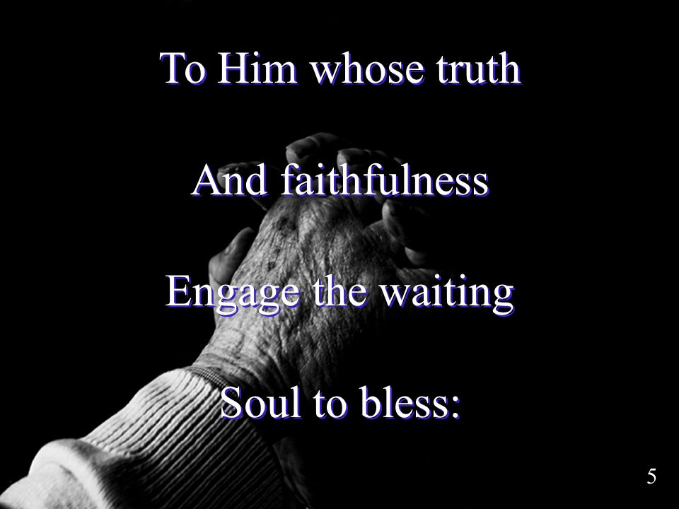 To Him whose truth And faithfulness Engage the waiting Soul to bless: To Him whose truth And faithfulness Engage the waiting Soul to bless: 5