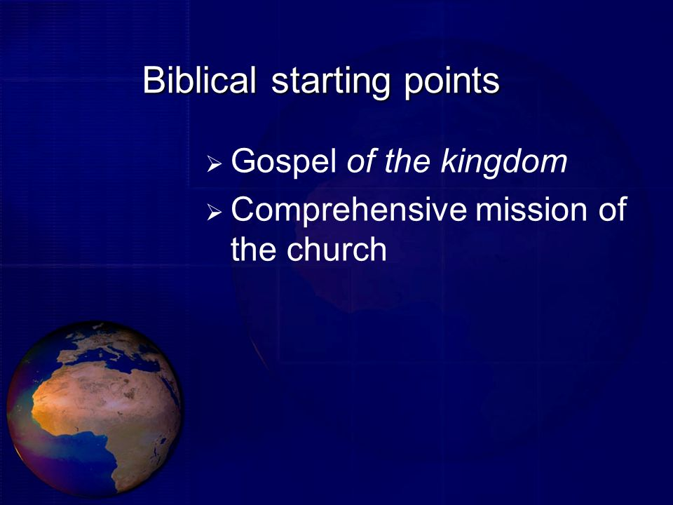 Biblical starting points Gospel of the kingdom Comprehensive mission of the church