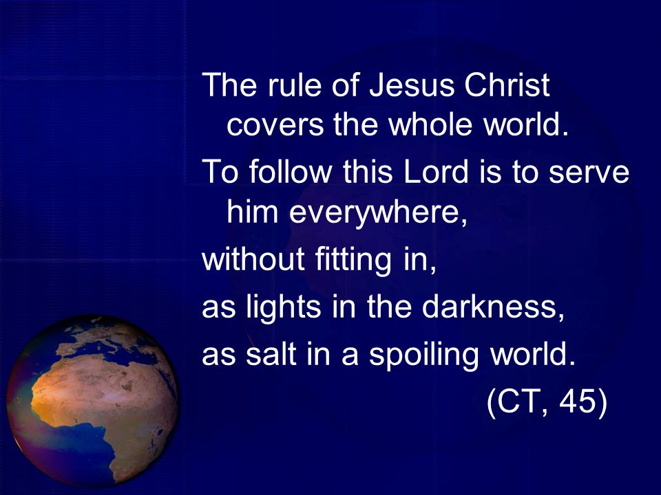 The rule of Jesus Christ covers the whole world. To follow this Lord is to serve him everywhere, without fitting in, as lights in the darkness, as sal