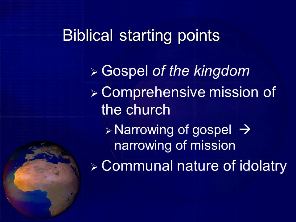 Biblical starting points Gospel of the kingdom Comprehensive mission of the church Narrowing of gospel narrowing of mission Communal nature of idolatr