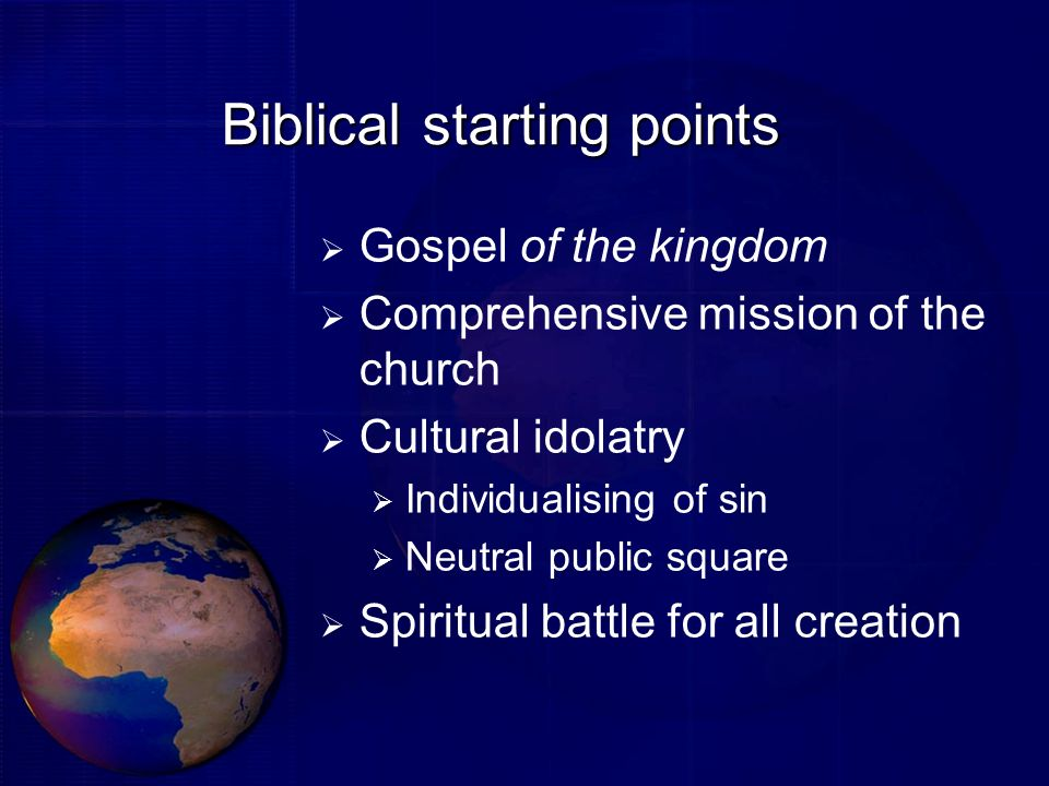 Biblical starting points Gospel of the kingdom Comprehensive mission of the church Cultural idolatry Individualising of sin Neutral public square Spir