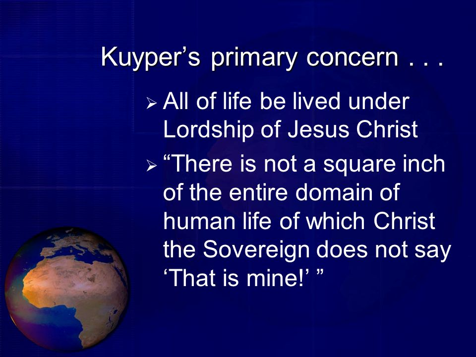 Kuypers primary concern... All of life be lived under Lordship of Jesus Christ There is not a square inch of the entire domain of human life of which
