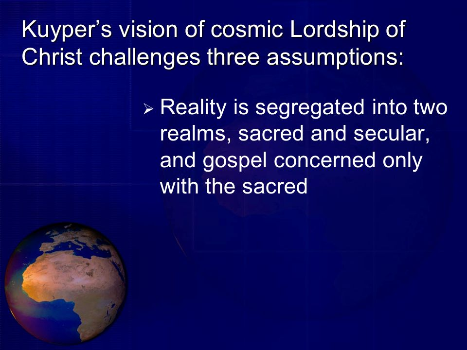 Kuypers vision of cosmic Lordship of Christ challenges three assumptions: Reality is segregated into two realms, sacred and secular, and gospel concer