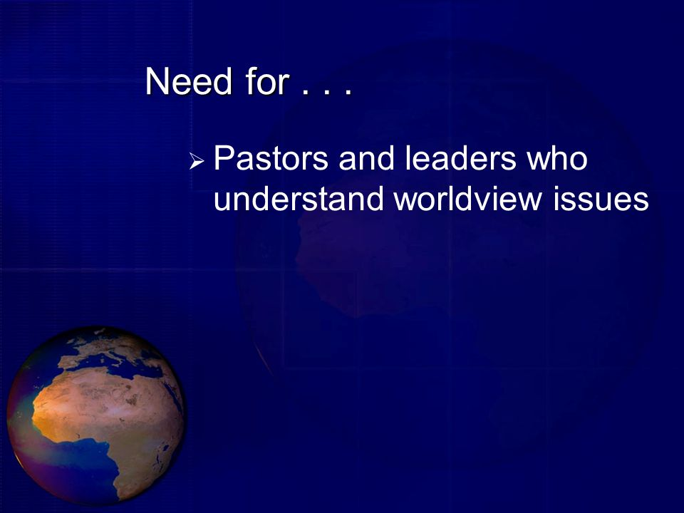Need for... Pastors and leaders who understand worldview issues