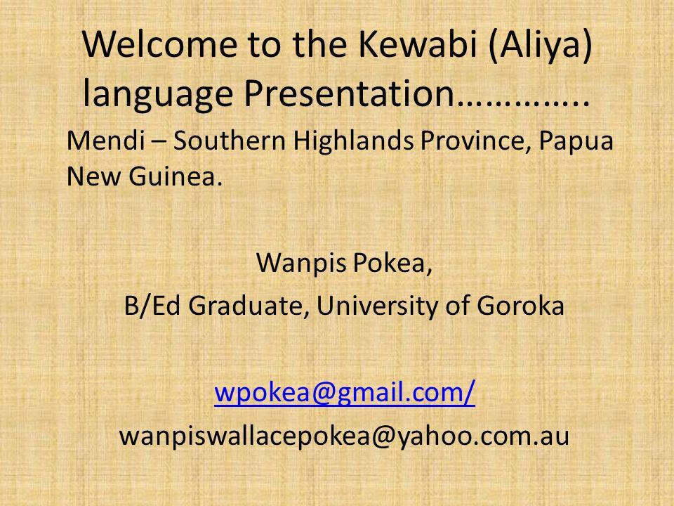 Welcome to the Kewabi (Aliya) language Presentation………….. Mendi – Southern Highlands Province, Papua New Guinea. Wanpis Pokea, B/Ed Graduate, Universi