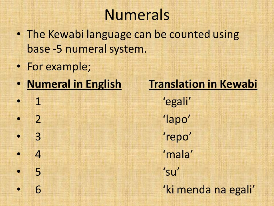 Numerals The Kewabi language can be counted using base -5 numeral system. For example; Numeral in English Translation in Kewabi 1 egali 2 lapo 3 repo