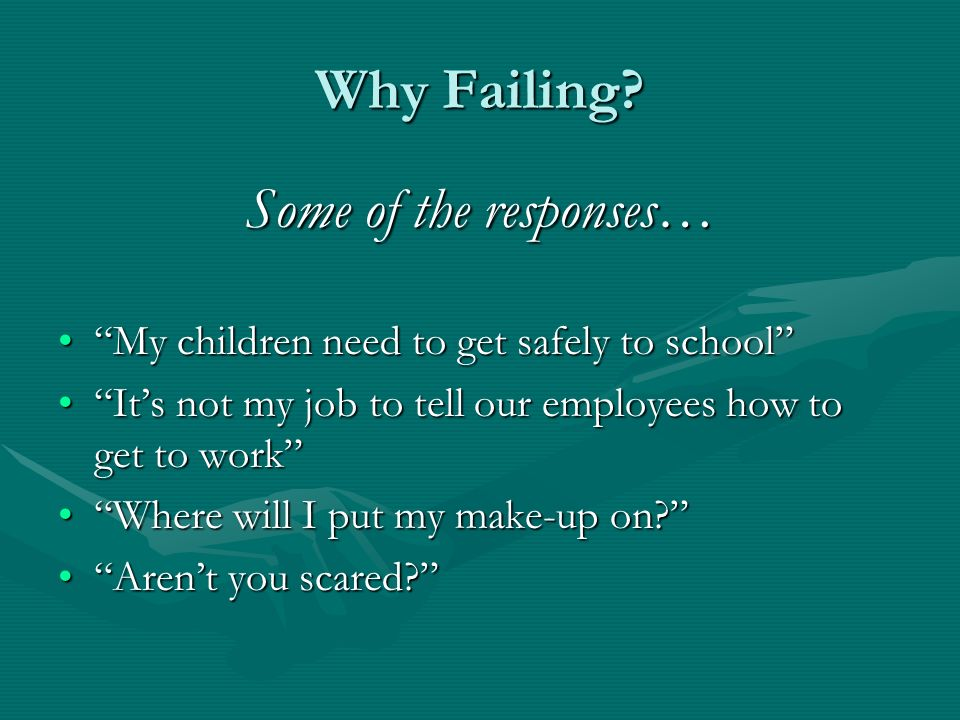 Why Failing? Some of the responses… My children need to get safely to schoolMy children need to get safely to school Its not my job to tell our employ
