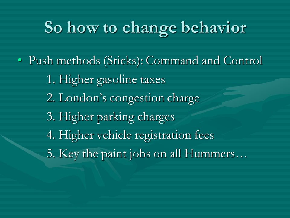 So how to change behavior Push methods (Sticks): Command and ControlPush methods (Sticks): Command and Control 1. Higher gasoline taxes 2. Londons con
