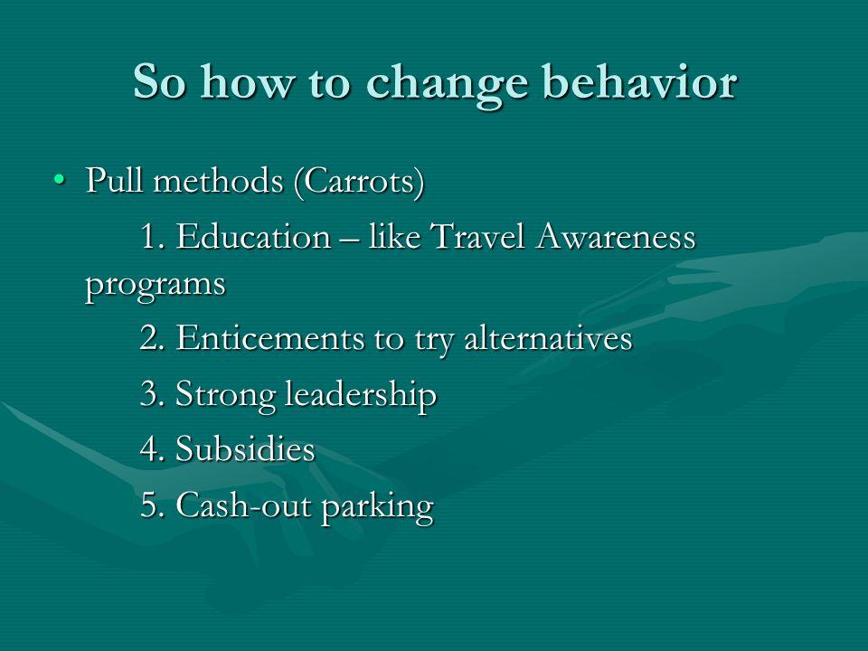 So how to change behavior Pull methods (Carrots)Pull methods (Carrots) 1. Education – like Travel Awareness programs 2. Enticements to try alternative
