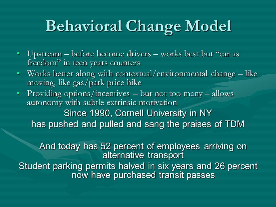 Behavioral Change Model Upstream – before become drivers – works best but car as freedom in teen years countersUpstream – before become drivers – works best but car as freedom in teen years counters Works better along with contextual/environmental change – like moving, like gas/park price hikeWorks better along with contextual/environmental change – like moving, like gas/park price hike Providing options/incentives – but not too many – allows autonomy with subtle extrinsic motivationProviding options/incentives – but not too many – allows autonomy with subtle extrinsic motivation Since 1990, Cornell University in NY has pushed and pulled and sang the praises of TDM And today has 52 percent of employees arriving on alternative transport Student parking permits halved in six years and 26 percent now have purchased transit passes