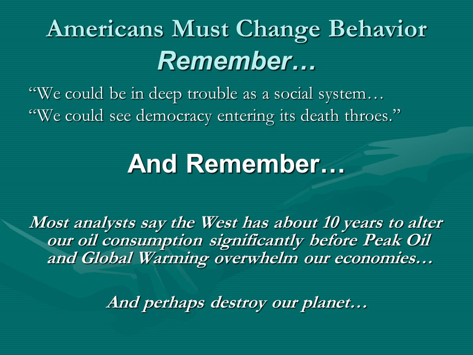 Americans Must Change Behavior Remember… We could be in deep trouble as a social system… We could see democracy entering its death throes.