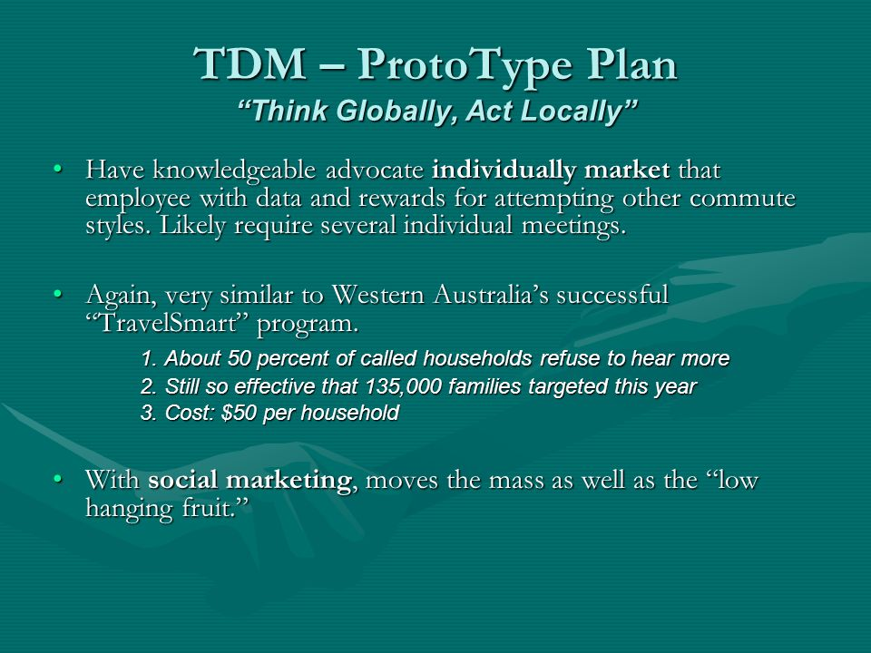TDM – ProtoType Plan Think Globally, Act Locally Have knowledgeable advocate individually market that employee with data and rewards for attempting other commute styles.