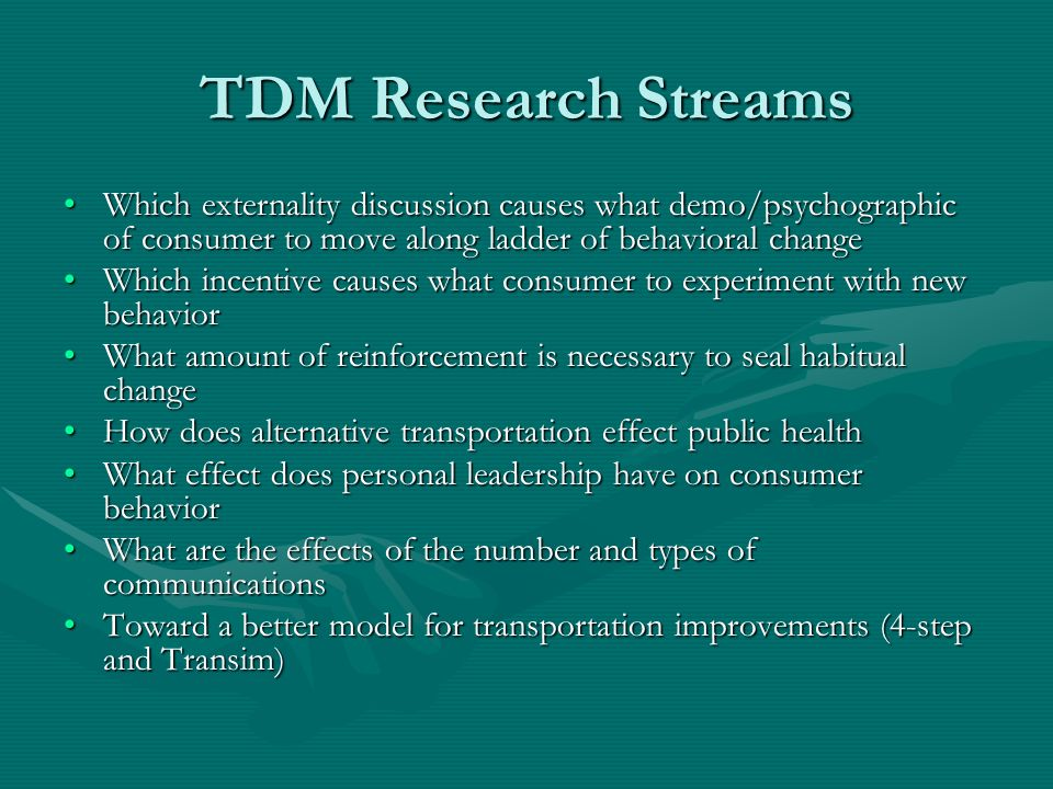 TDM Research Streams Which externality discussion causes what demo/psychographic of consumer to move along ladder of behavioral changeWhich externality discussion causes what demo/psychographic of consumer to move along ladder of behavioral change Which incentive causes what consumer to experiment with new behaviorWhich incentive causes what consumer to experiment with new behavior What amount of reinforcement is necessary to seal habitual changeWhat amount of reinforcement is necessary to seal habitual change How does alternative transportation effect public healthHow does alternative transportation effect public health What effect does personal leadership have on consumer behaviorWhat effect does personal leadership have on consumer behavior What are the effects of the number and types of communicationsWhat are the effects of the number and types of communications Toward a better model for transportation improvements (4-step and Transim)Toward a better model for transportation improvements (4-step and Transim)