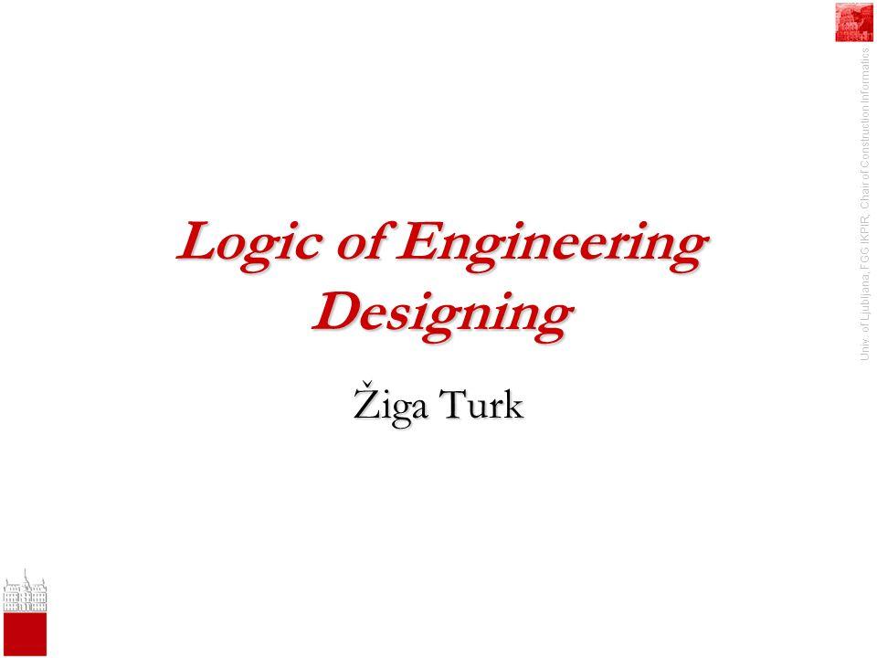 Univ. of Ljubljana, FGG IKPIR, Chair of Construction Informatics Logic of Engineering Designing Žiga Turk