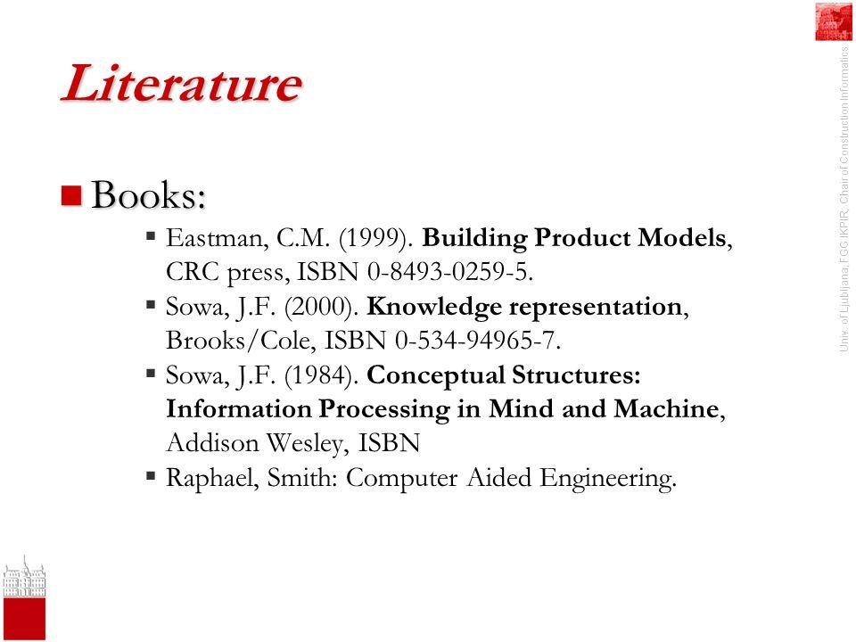Univ. of Ljubljana, FGG IKPIR, Chair of Construction Informatics Literature Books: Books: Eastman, C.M. (1999). Building Product Models, CRC press, IS