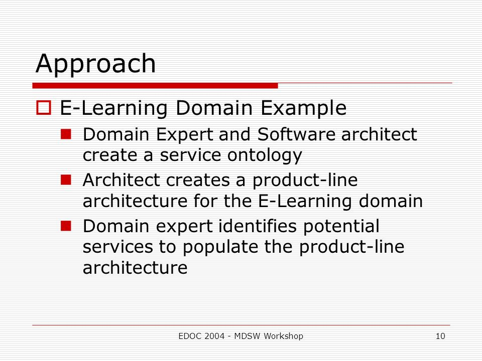 EDOC MDSW Workshop10 Approach E-Learning Domain Example Domain Expert and Software architect create a service ontology Architect creates a product-line architecture for the E-Learning domain Domain expert identifies potential services to populate the product-line architecture