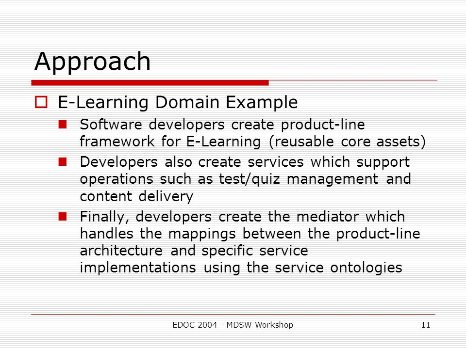EDOC MDSW Workshop11 Approach E-Learning Domain Example Software developers create product-line framework for E-Learning (reusable core assets) Developers also create services which support operations such as test/quiz management and content delivery Finally, developers create the mediator which handles the mappings between the product-line architecture and specific service implementations using the service ontologies