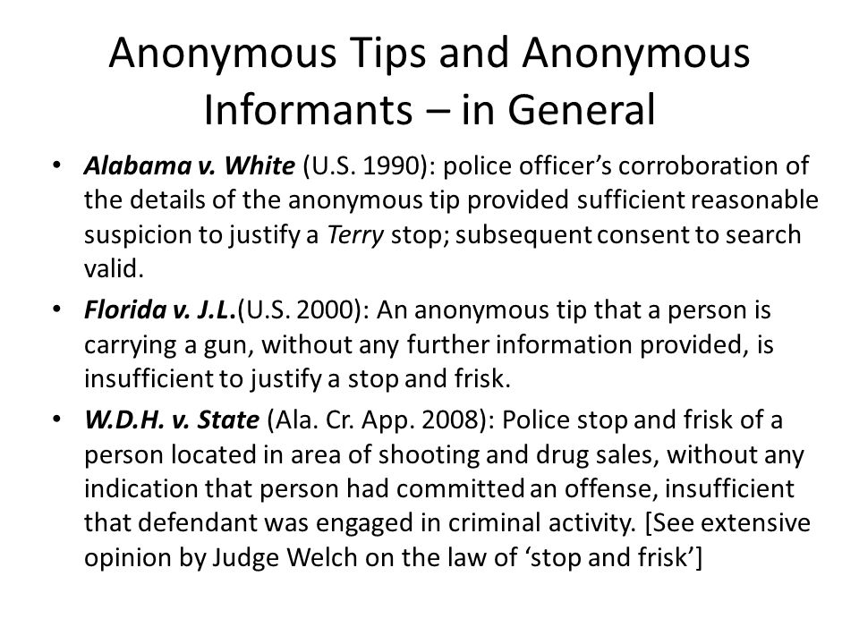 Anonymous Tips and Anonymous Informants – in General Alabama v. White (U.S. 1990): police officers corroboration of the details of the anonymous tip p