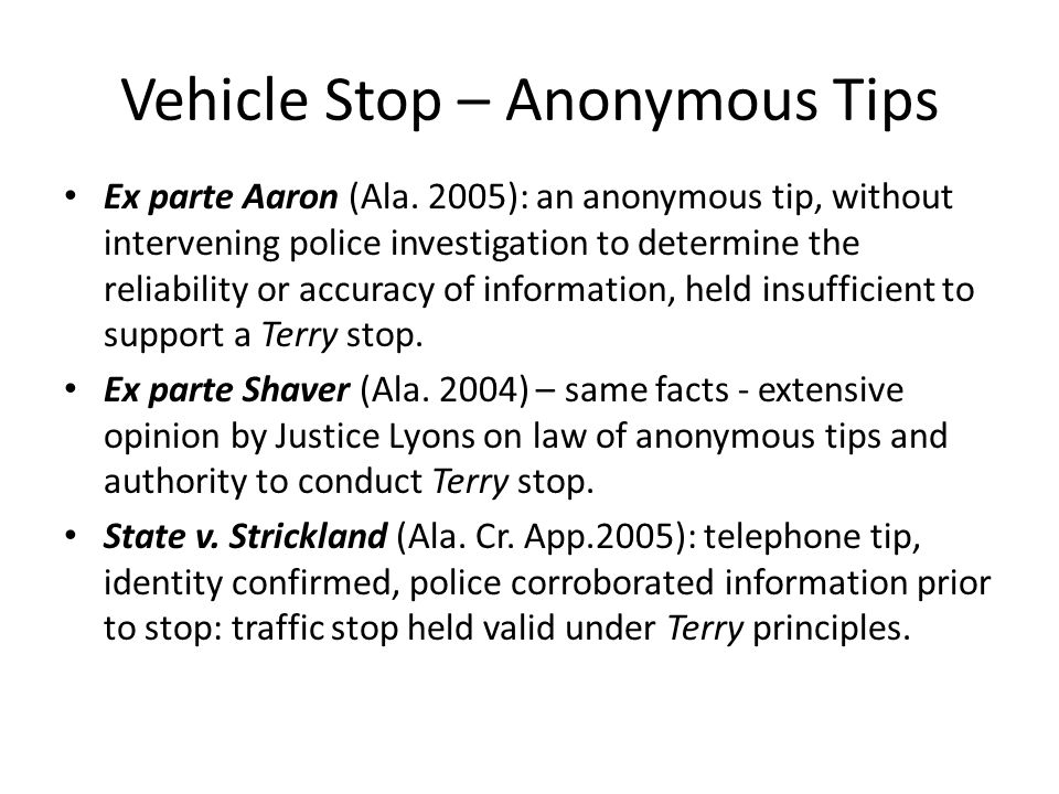 Vehicle Stop – Anonymous Tips Ex parte Aaron (Ala. 2005): an anonymous tip, without intervening police investigation to determine the reliability or a