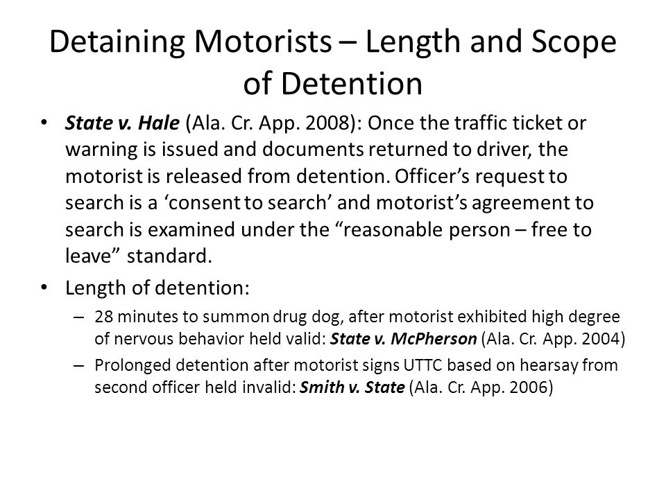Detaining Motorists – Length and Scope of Detention State v. Hale (Ala. Cr. App. 2008): Once the traffic ticket or warning is issued and documents ret