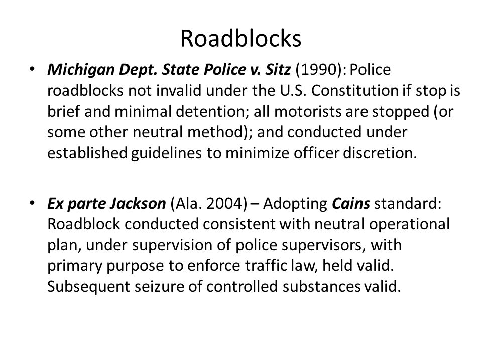 Roadblocks Michigan Dept. State Police v. Sitz (1990): Police roadblocks not invalid under the U.S. Constitution if stop is brief and minimal detentio