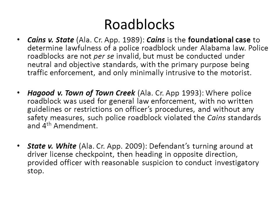 Roadblocks Cains v. State (Ala. Cr. App. 1989): Cains is the foundational case to determine lawfulness of a police roadblock under Alabama law. Police