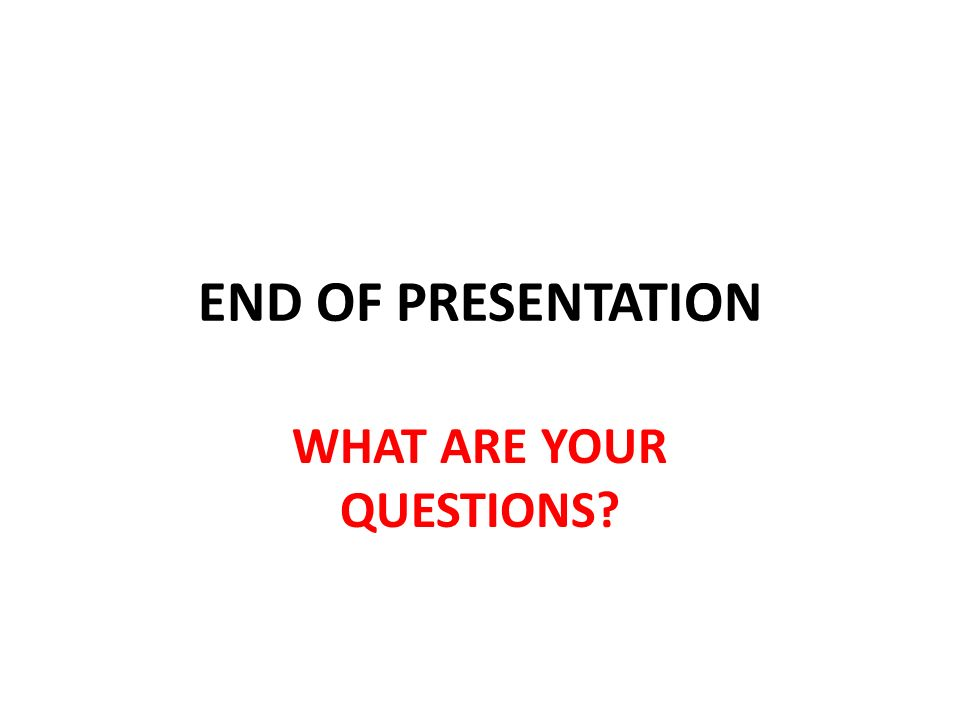 END OF PRESENTATION WHAT ARE YOUR QUESTIONS?