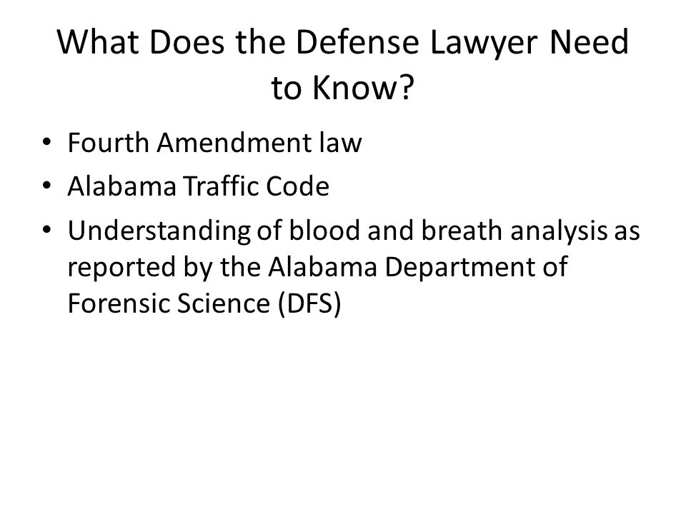 What Does the Defense Lawyer Need to Know? Fourth Amendment law Alabama Traffic Code Understanding of blood and breath analysis as reported by the Ala