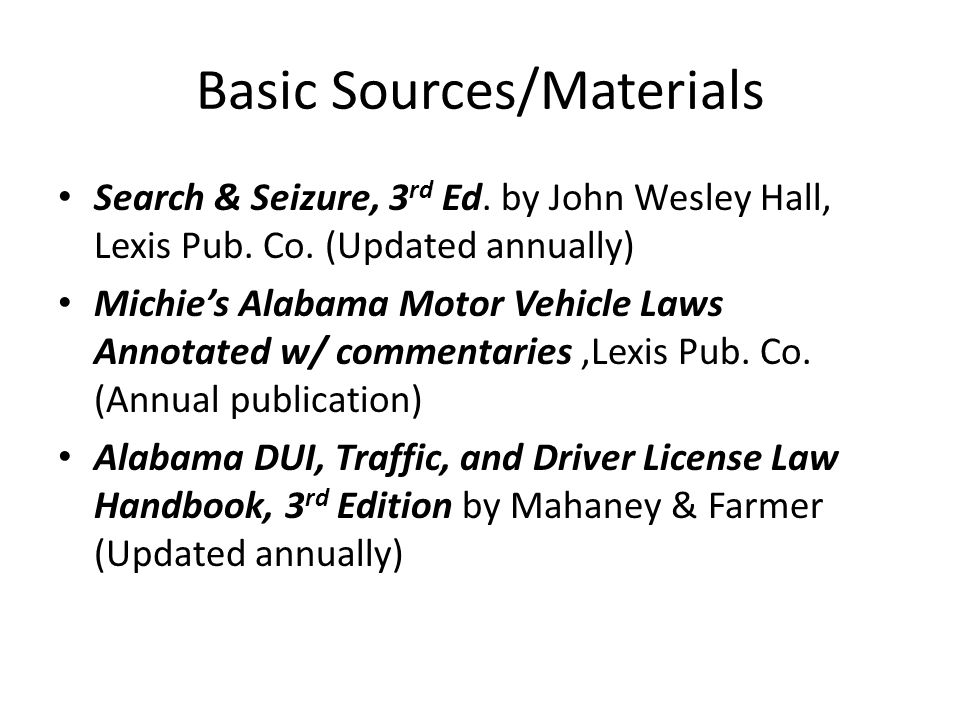 Basic Sources/Materials Search & Seizure, 3 rd Ed. by John Wesley Hall, Lexis Pub. Co. (Updated annually) Michies Alabama Motor Vehicle Laws Annotated