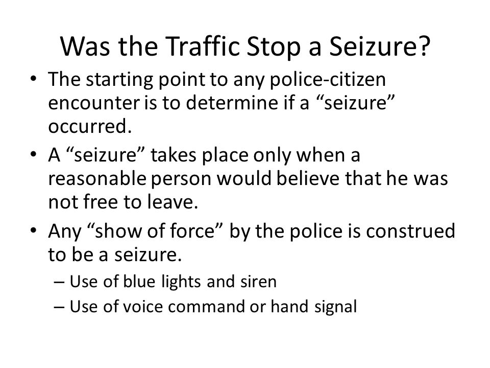 Was the Traffic Stop a Seizure? The starting point to any police-citizen encounter is to determine if a seizure occurred. A seizure takes place only w