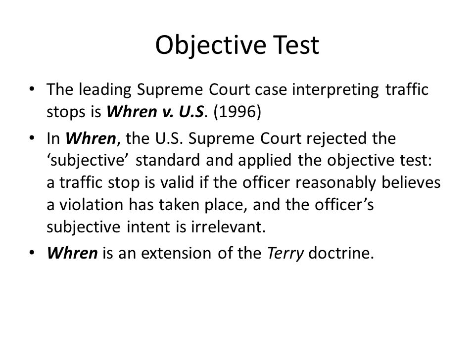 Objective Test The leading Supreme Court case interpreting traffic stops is Whren v. U.S. (1996) In Whren, the U.S. Supreme Court rejected the subject